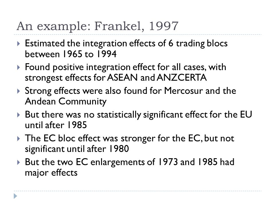 An example: Frankel, 1997 Estimated the integration effects of 6 trading blocs between 1965 to 1994 Found positive integration effect for all cases, with strongest effects for ASEAN and ANZCERTA Strong effects were also found for Mercosur and the Andean Community But there was no statistically significant effect for the EU until after 1985 The EC bloc effect was stronger for the EC, but not significant until after 1980 But the two EC enlargements of 1973 and 1985 had major effects