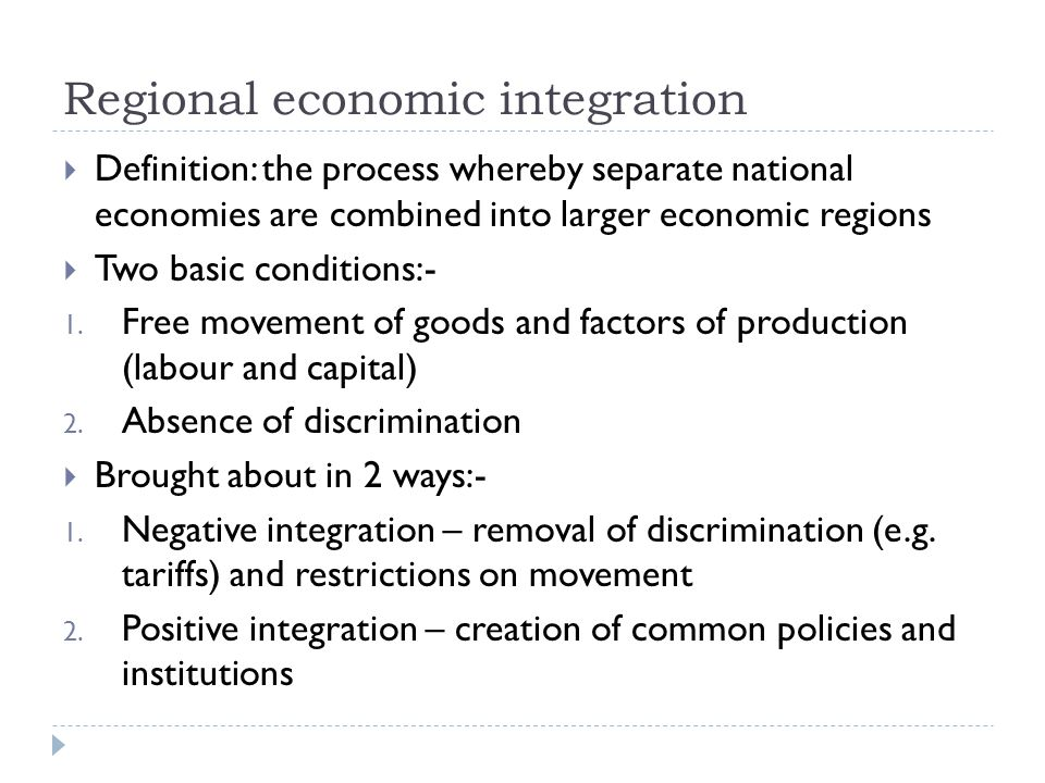 Regional economic integration Definition: the process whereby separate national economies are combined into larger economic regions Two basic conditions:- 1.