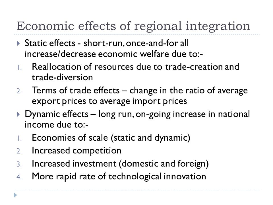 Economic effects of regional integration Static effects - short-run, once-and-for all increase/decrease economic welfare due to:- 1.