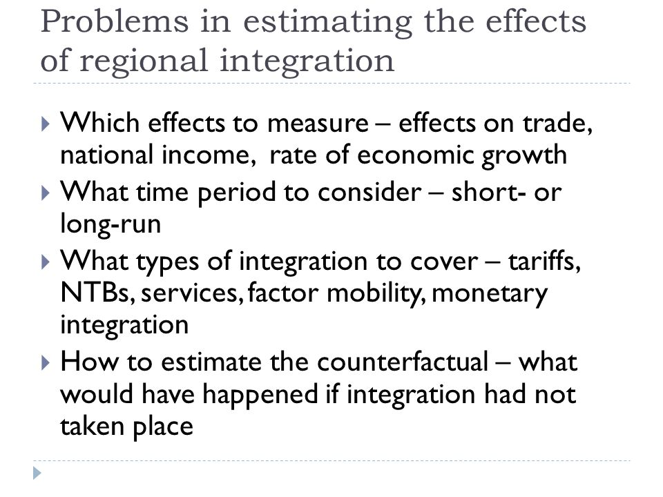 Problems in estimating the effects of regional integration Which effects to measure – effects on trade, national income, rate of economic growth What time period to consider – short- or long-run What types of integration to cover – tariffs, NTBs, services, factor mobility, monetary integration How to estimate the counterfactual – what would have happened if integration had not taken place