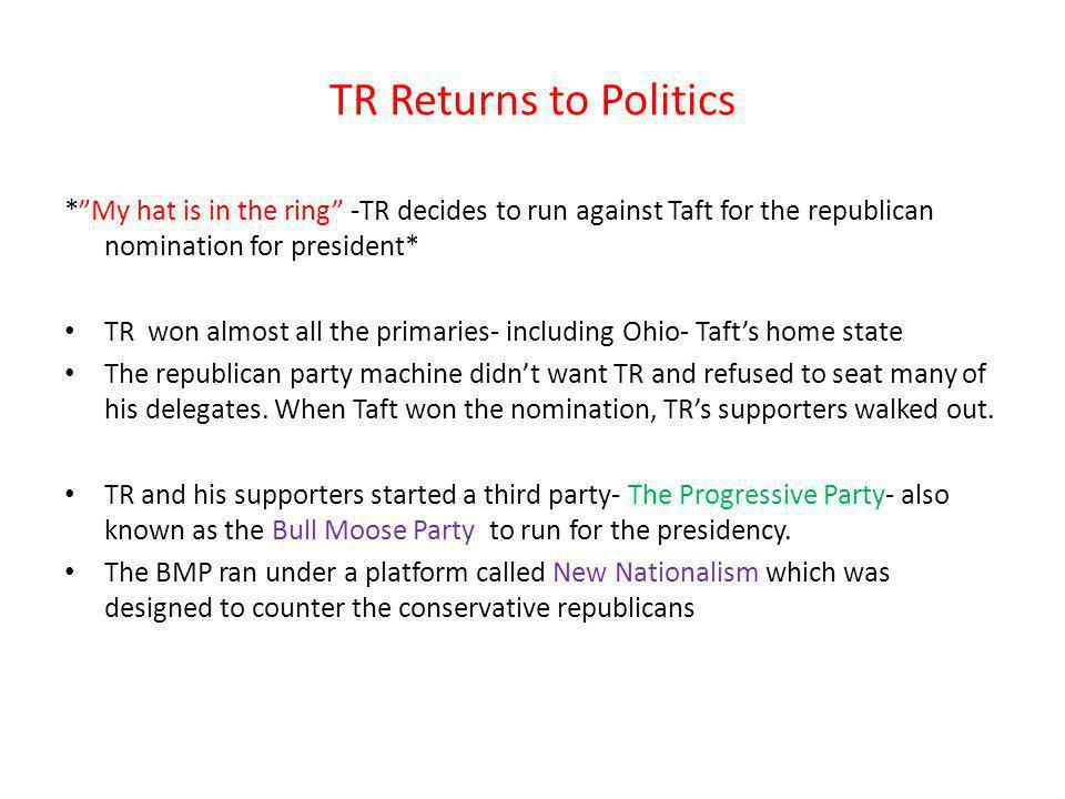 TR Returns to Politics *My hat is in the ring -TR decides to run against Taft for the republican nomination for president* TR won almost all the prima