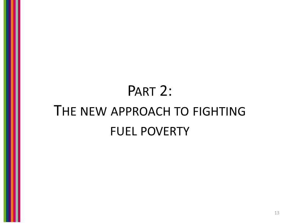 P ART 2: T HE NEW APPROACH TO FIGHTING FUEL POVERTY 13