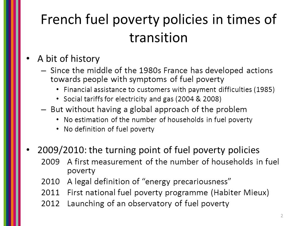 French fuel poverty policies in times of transition A bit of history – Since the middle of the 1980s France has developed actions towards people with symptoms of fuel poverty Financial assistance to customers with payment difficulties (1985) Social tariffs for electricity and gas (2004 & 2008) – But without having a global approach of the problem No estimation of the number of households in fuel poverty No definition of fuel poverty 2009/2010: the turning point of fuel poverty policies 2009A first measurement of the number of households in fuel poverty 2010A legal definition of energy precariousness 2011First national fuel poverty programme (Habiter Mieux) 2012Launching of an observatory of fuel poverty 2