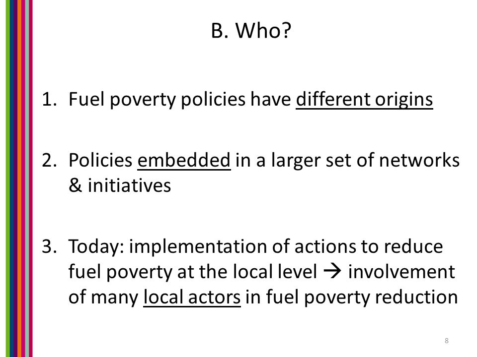 B. Who? 1.Fuel poverty policies have different origins 2.Policies embedded in a larger set of networks & initiatives 3.Today: implementation of action