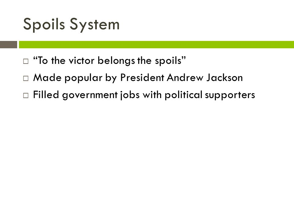 Spoils System To the victor belongs the spoils Made popular by President Andrew Jackson Filled government jobs with political supporters