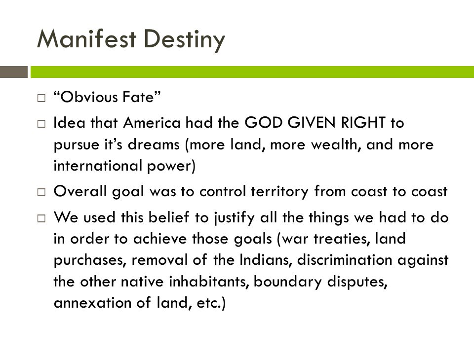 Manifest Destiny Obvious Fate Idea that America had the GOD GIVEN RIGHT to pursue its dreams (more land, more wealth, and more international power) Ov