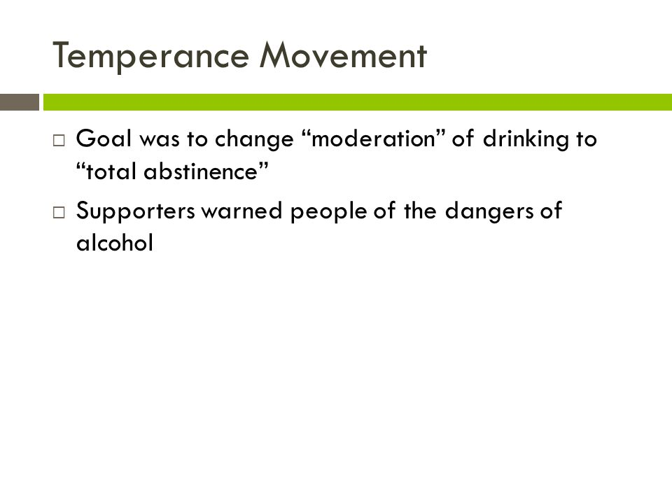 Temperance Movement Goal was to change moderation of drinking to total abstinence Supporters warned people of the dangers of alcohol