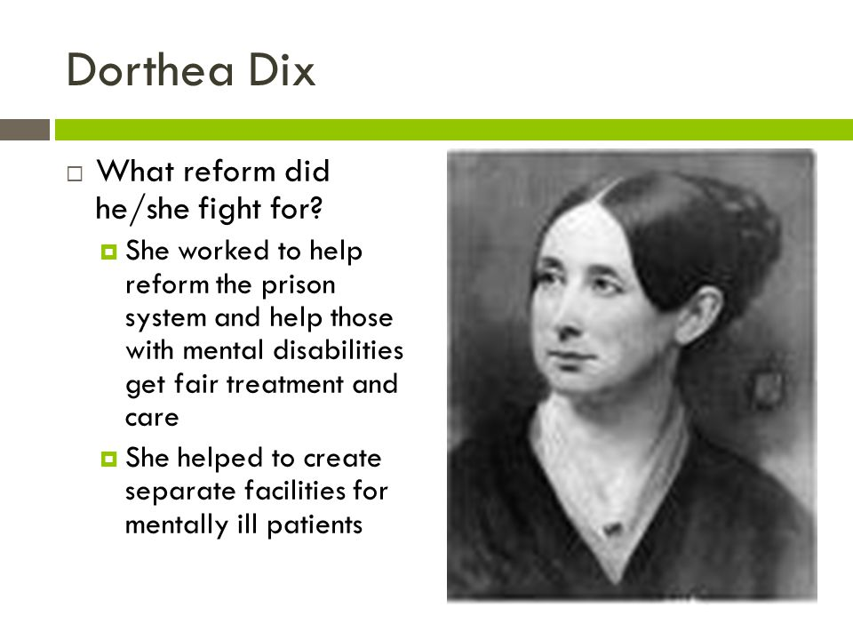 Dorthea Dix What reform did he/she fight for? She worked to help reform the prison system and help those with mental disabilities get fair treatment a