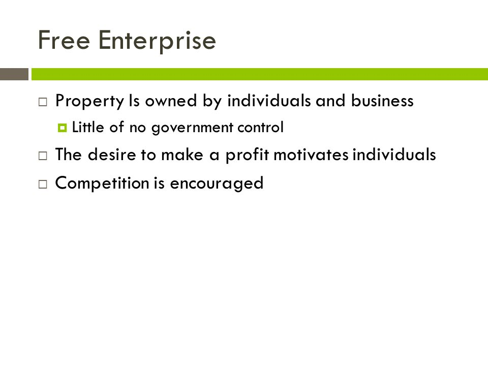 Free Enterprise Property Is owned by individuals and business Little of no government control The desire to make a profit motivates individuals Compet
