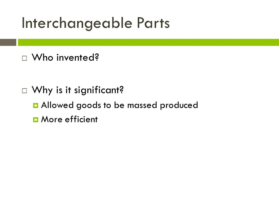Interchangeable Parts Who invented? Why is it significant? Allowed goods to be massed produced More efficient