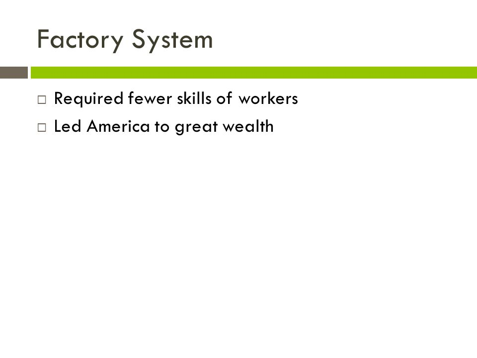 Factory System Required fewer skills of workers Led America to great wealth