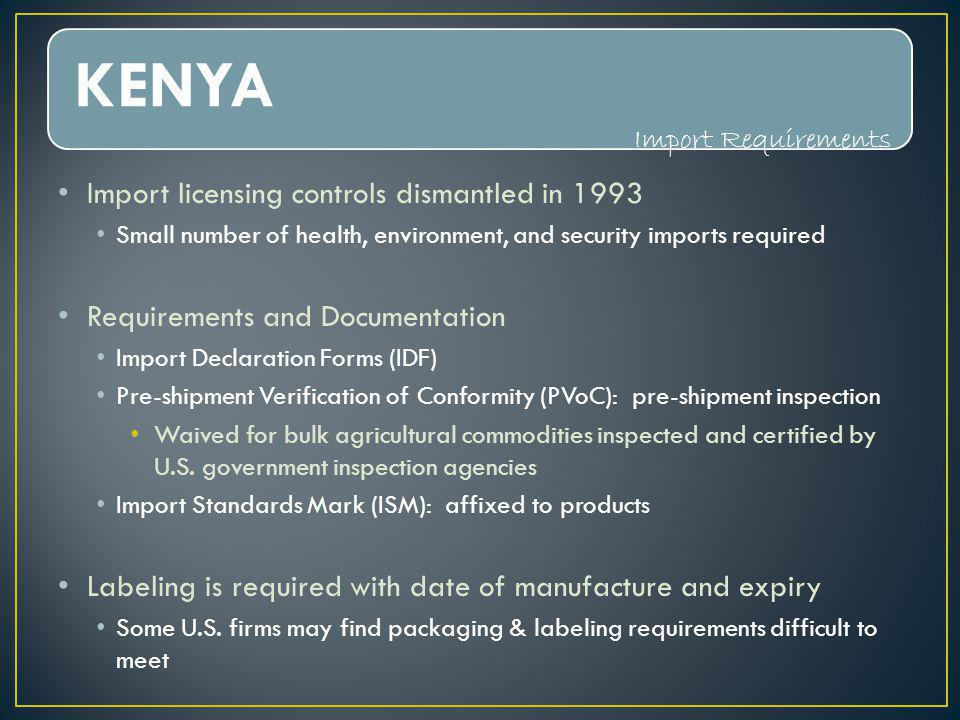 KENYA Import licensing controls dismantled in 1993 Small number of health, environment, and security imports required Requirements and Documentation Import Declaration Forms (IDF) Pre-shipment Verification of Conformity (PVoC): pre-shipment inspection Waived for bulk agricultural commodities inspected and certified by U.S.
