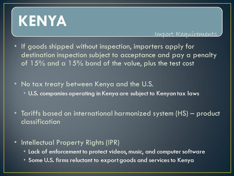 KENYA If goods shipped without inspection, importers apply for destination inspection subject to acceptance and pay a penalty of 15% and a 15% bond of the value, plus the test cost No tax treaty between Kenya and the U.S.