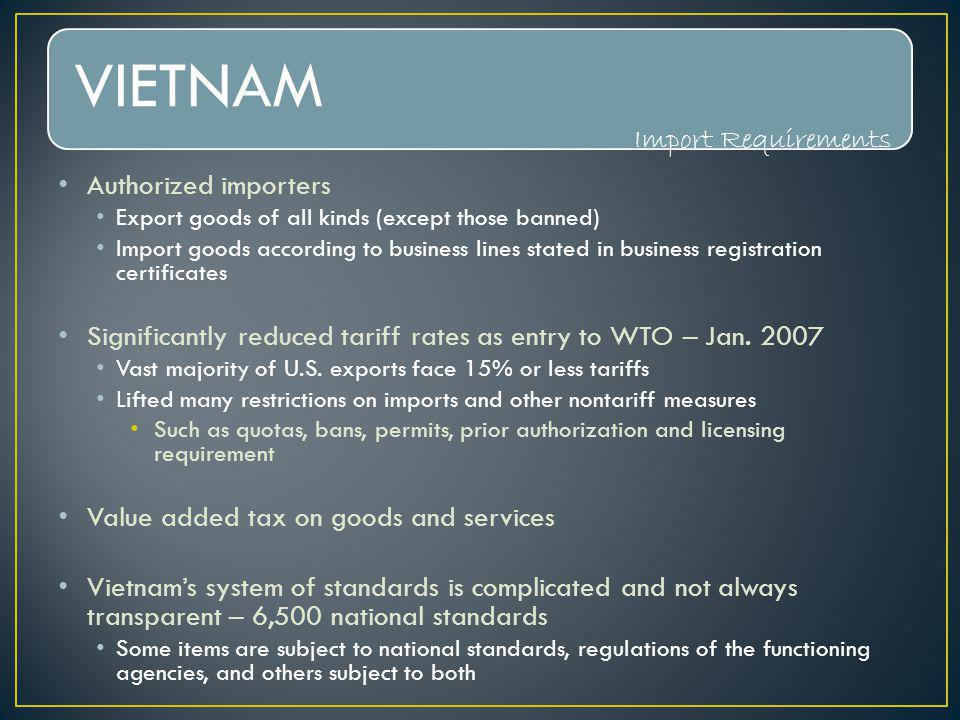 VIETNAM Authorized importers Export goods of all kinds (except those banned) Import goods according to business lines stated in business registration certificates Significantly reduced tariff rates as entry to WTO – Jan.