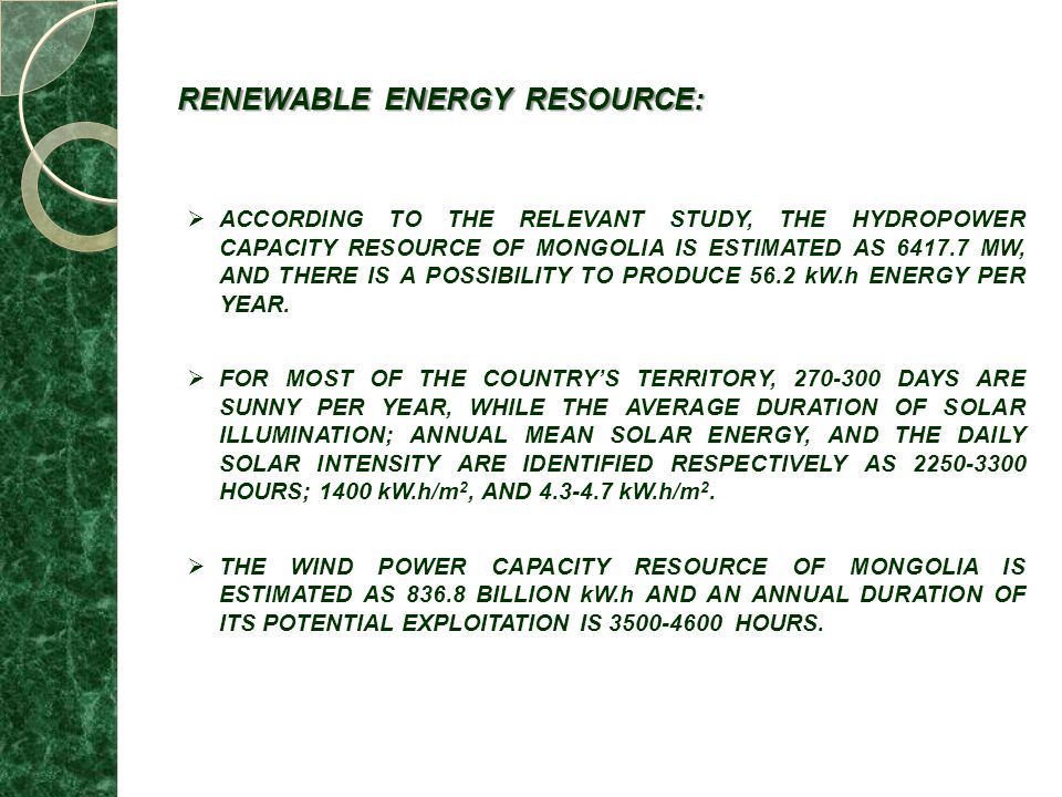 RENEWABLE ENERGY RESOURCE: ACCORDING TO THE RELEVANT STUDY, THE HYDROPOWER CAPACITY RESOURCE OF MONGOLIA IS ESTIMATED AS 6417.7 MW, AND THERE IS A POSSIBILITY TO PRODUCE 56.2 kW.h ENERGY PER YEAR.