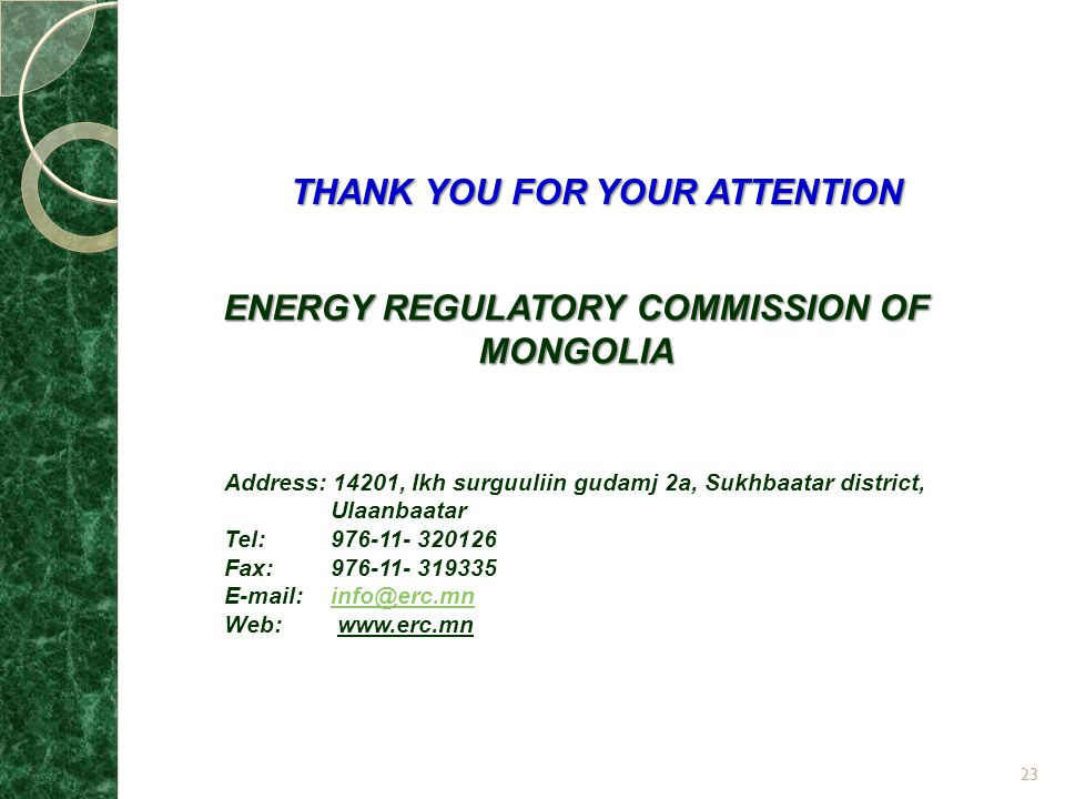 THANK YOU FOR YOUR ATTENTION ENERGY REGULATORY COMMISSION OF MONGOLIA Address: 14201, Ikh surguuliin gudamj 2a, Sukhbaatar district, Ulaanbaatar Tel:976-11- 320126 Fax:976-11- 319335 E-mail:info@erc.mninfo@erc.mn Web: www.erc.mn 23