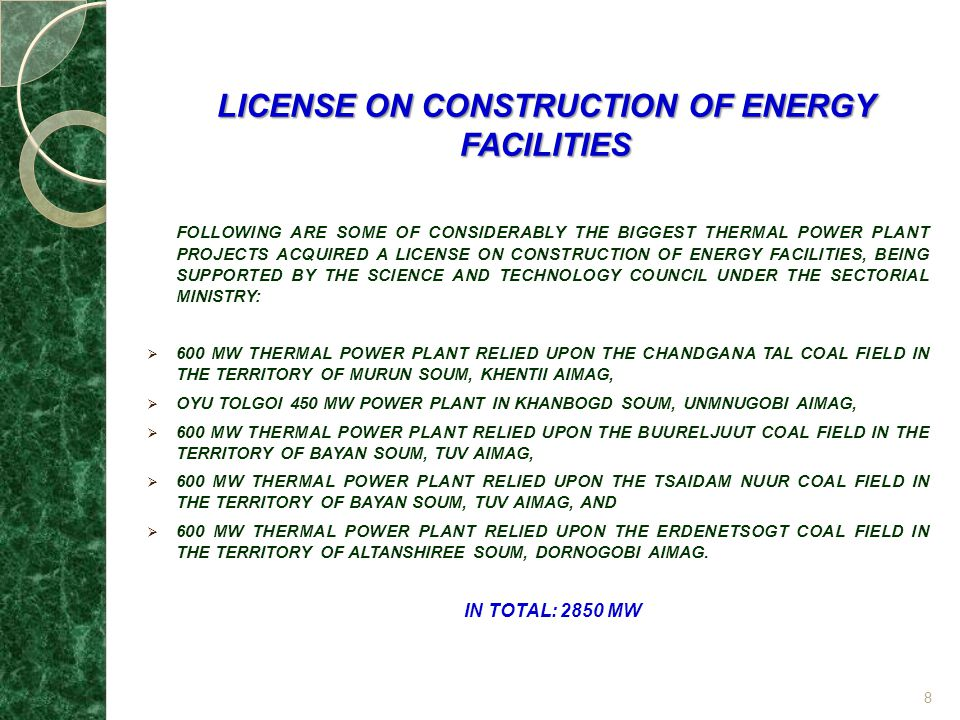 LICENSE ON CONSTRUCTION OF ENERGY FACILITIES FOLLOWING ARE SOME OF CONSIDERABLY THE BIGGEST THERMAL POWER PLANT PROJECTS ACQUIRED A LICENSE ON CONSTRUCTION OF ENERGY FACILITIES, BEING SUPPORTED BY THE SCIENCE AND TECHNOLOGY COUNCIL UNDER THE SECTORIAL MINISTRY: 600 MW THERMAL POWER PLANT RELIED UPON THE CHANDGANA TAL COAL FIELD IN THE TERRITORY OF MURUN SOUM, KHENTII AIMAG, OYU TOLGOI 450 MW POWER PLANT IN KHANBOGD SOUM, UNMNUGOBI AIMAG, 600 MW THERMAL POWER PLANT RELIED UPON THE BUURELJUUT COAL FIELD IN THE TERRITORY OF BAYAN SOUM, TUV AIMAG, 600 MW THERMAL POWER PLANT RELIED UPON THE TSAIDAM NUUR COAL FIELD IN THE TERRITORY OF BAYAN SOUM, TUV AIMAG, AND 600 MW THERMAL POWER PLANT RELIED UPON THE ERDENETSOGT COAL FIELD IN THE TERRITORY OF ALTANSHIREE SOUM, DORNOGOBI AIMAG.