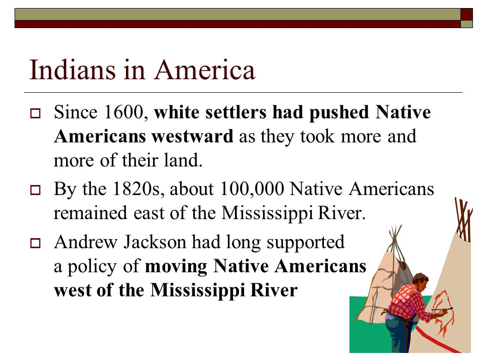 Since 1600, white settlers had pushed Native Americans westward as they took more and more of their land. By the 1820s, about 100,000 Native Americans