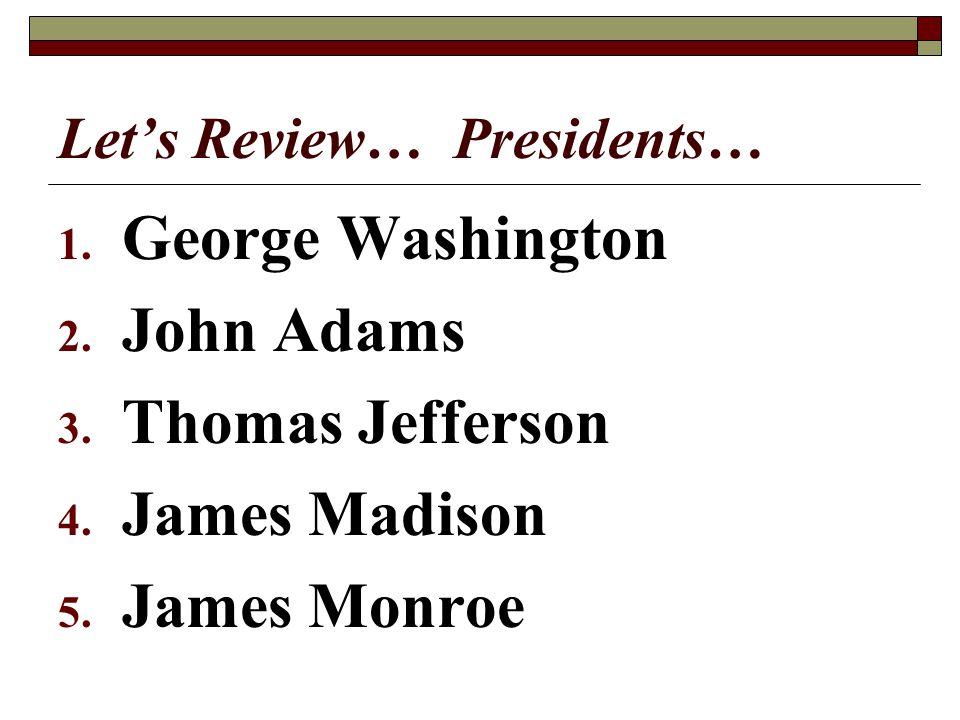 Lets Review… Presidents… 1. George Washington 2. John Adams 3. Thomas Jefferson 4. James Madison 5. James Monroe