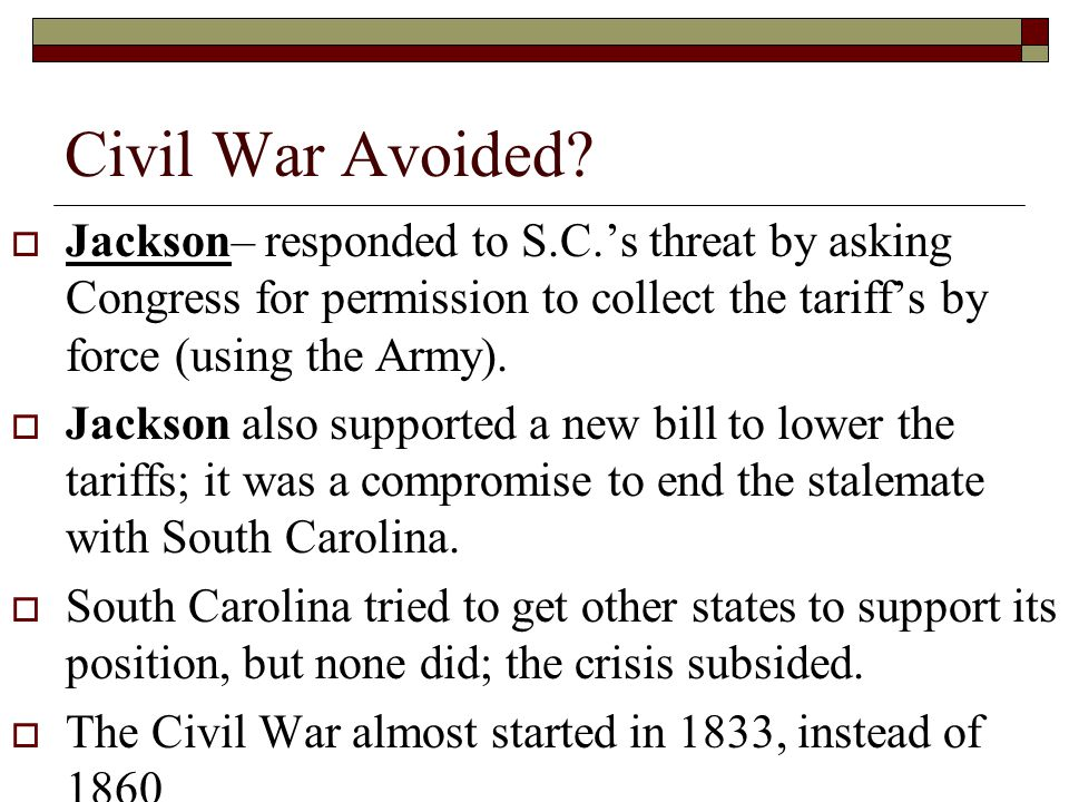 Civil War Avoided? Jackson– responded to S.C.s threat by asking Congress for permission to collect the tariffs by force (using the Army). Jackson also