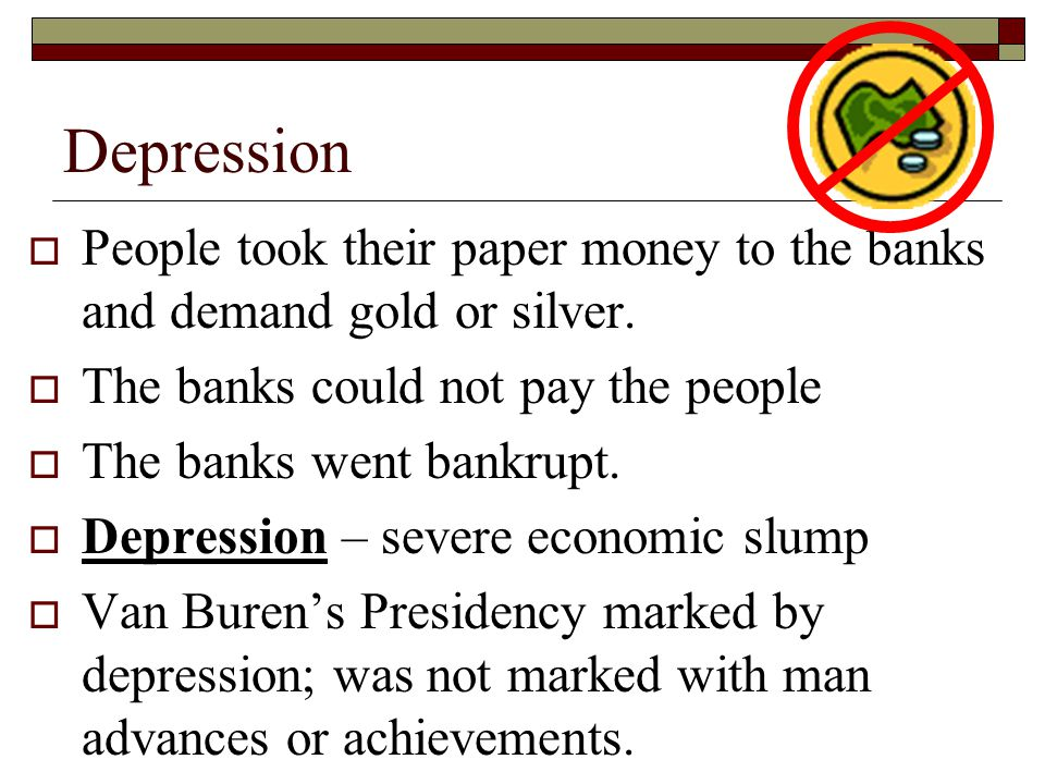 Depression People took their paper money to the banks and demand gold or silver. The banks could not pay the people The banks went bankrupt. Depressio