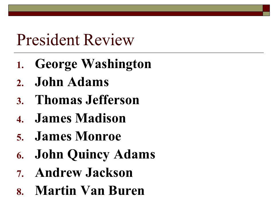 President Review 1. George Washington 2. John Adams 3. Thomas Jefferson 4. James Madison 5. James Monroe 6. John Quincy Adams 7. Andrew Jackson 8. Mar