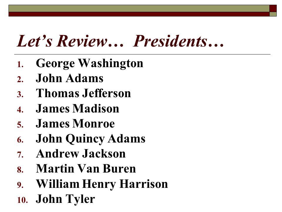 Lets Review… Presidents… 1. George Washington 2. John Adams 3. Thomas Jefferson 4. James Madison 5. James Monroe 6. John Quincy Adams 7. Andrew Jackso