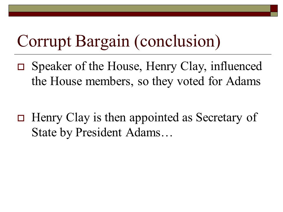 Corrupt Bargain (conclusion) Speaker of the House, Henry Clay, influenced the House members, so they voted for Adams Henry Clay is then appointed as S
