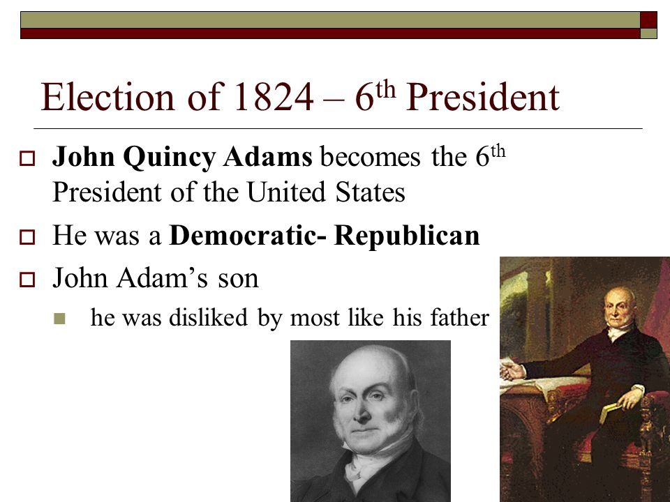 Election of 1824 – 6 th President John Quincy Adams becomes the 6 th President of the United States He was a Democratic- Republican John Adams son he