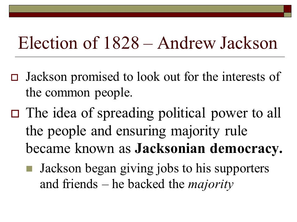 Election of 1828 Andrew Jackson won the election of 1828 to become the 7 th President Jacksons humble background and reputation as a war hero helped make him President.