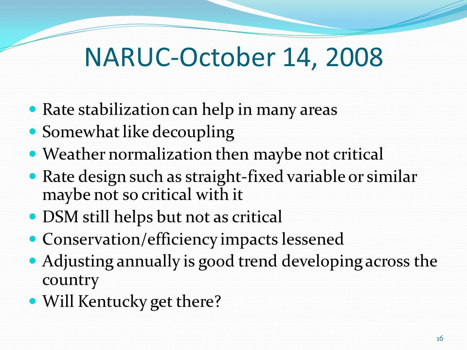 NARUC-October 14, 2008 Rate stabilization can help in many areas Somewhat like decoupling Weather normalization then maybe not critical Rate design su