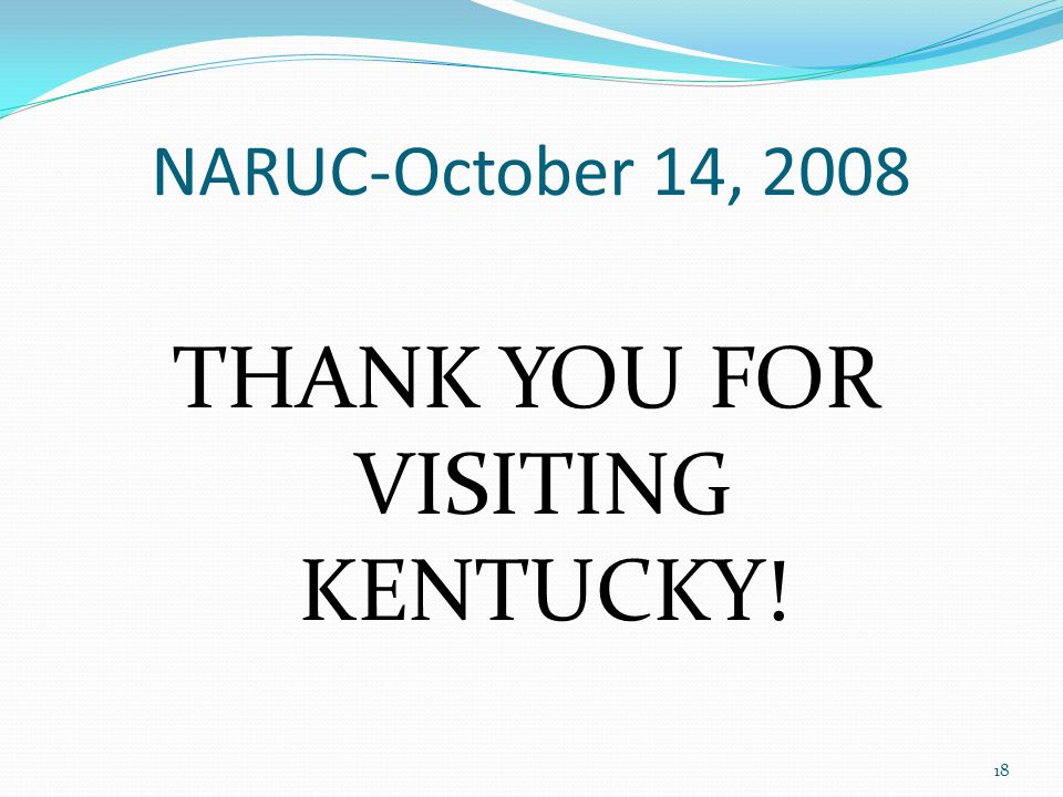 NARUC-October 14, 2008 THANK YOU FOR VISITING KENTUCKY! 18