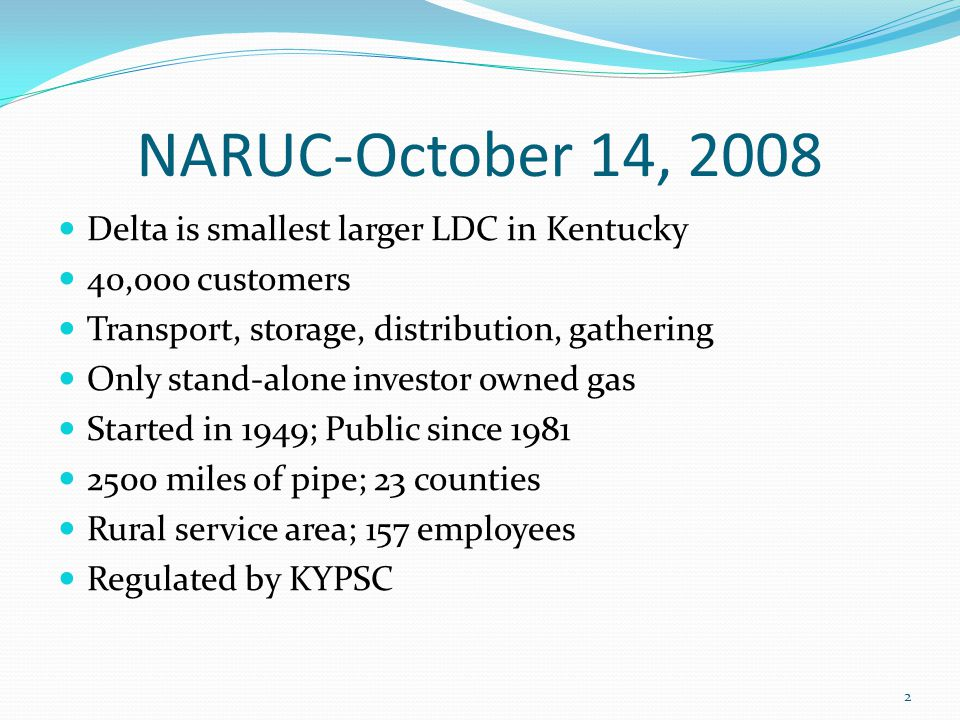 NARUC-October 14, 2008 Delta is smallest larger LDC in Kentucky 40,000 customers Transport, storage, distribution, gathering Only stand-alone investor