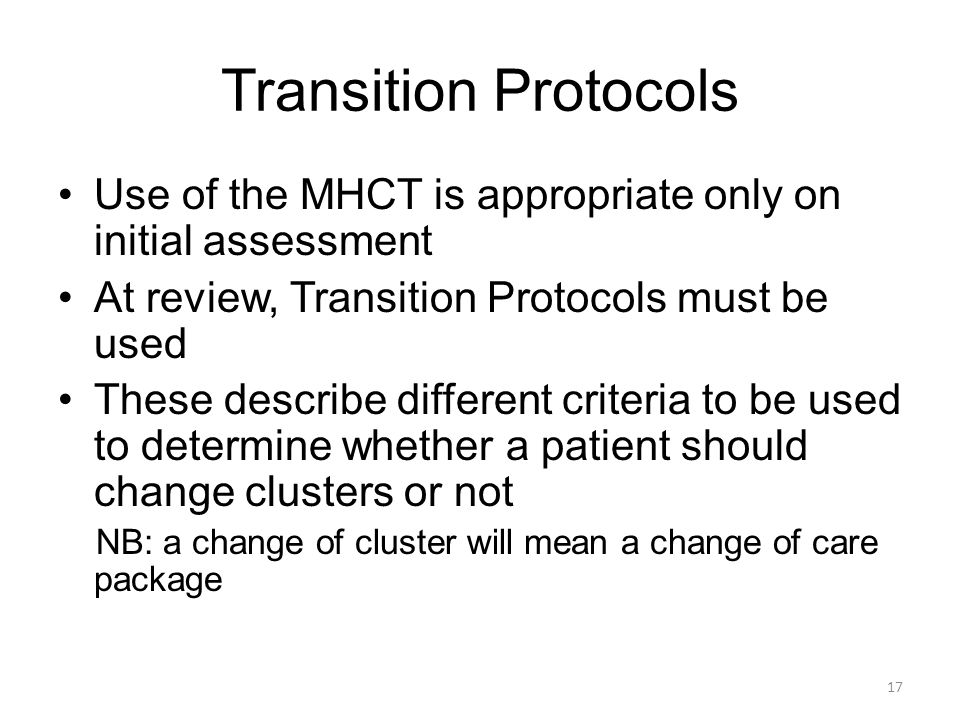 Transition Protocols Use of the MHCT is appropriate only on initial assessment At review, Transition Protocols must be used These describe different c