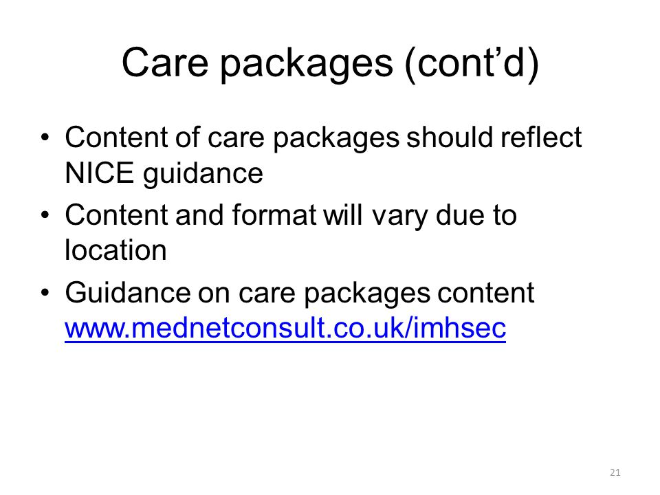 Care packages (contd) Content of care packages should reflect NICE guidance Content and format will vary due to location Guidance on care packages con