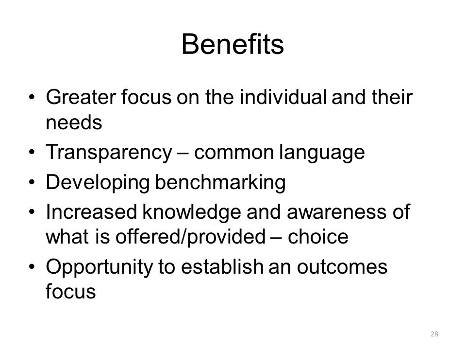 Benefits Greater focus on the individual and their needs Transparency – common language Developing benchmarking Increased knowledge and awareness of w