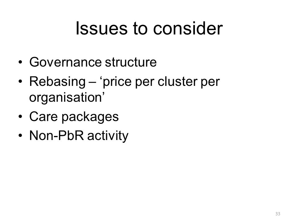 Issues to consider Governance structure Rebasing – price per cluster per organisation Care packages Non-PbR activity 33