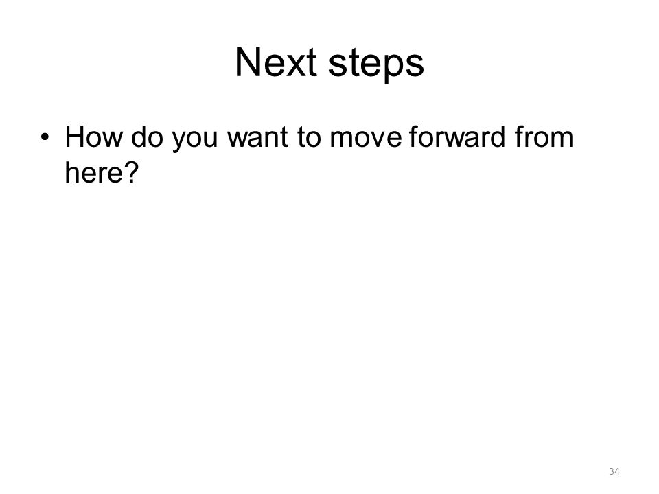 Next steps How do you want to move forward from here? 34