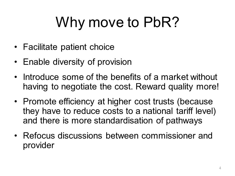 Why move to PbR? Facilitate patient choice Enable diversity of provision Introduce some of the benefits of a market without having to negotiate the co