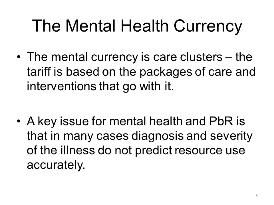 The Mental Health Currency The mental currency is care clusters – the tariff is based on the packages of care and interventions that go with it. A key