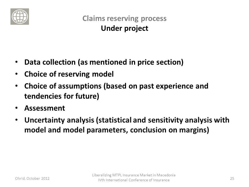 Claims reserving process Under project Data collection (as mentioned in price section) Choice of reserving model Choice of assumptions (based on past experience and tendencies for future) Assessment Uncertainty analysis (statistical and sensitivity analysis with model and model parameters, conclusion on margins) 25Ohrid, October 2012 Liberalizing MTPL Insurance Market in Macedonia IVth International Conference of Insurance