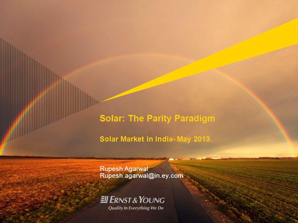 Solar: The Parity Paradigm Solar Market in India- May 2013 Rupesh Agarwal Rupesh.agarwal@in.ey.com