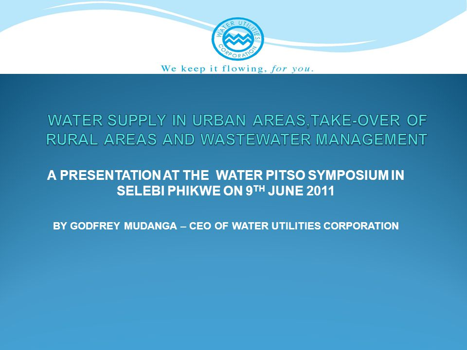 A PRESENTATION AT THE WATER PITSO SYMPOSIUM IN SELEBI PHIKWE ON 9 TH JUNE 2011 BY GODFREY MUDANGA – CEO OF WATER UTILITIES CORPORATION
