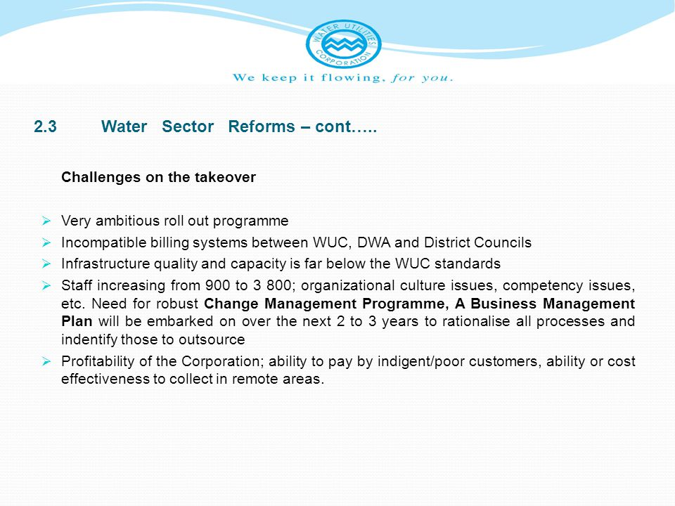 2.3Water Sector Reforms – cont….. Challenges on the takeover Very ambitious roll out programme Incompatible billing systems between WUC, DWA and Distr