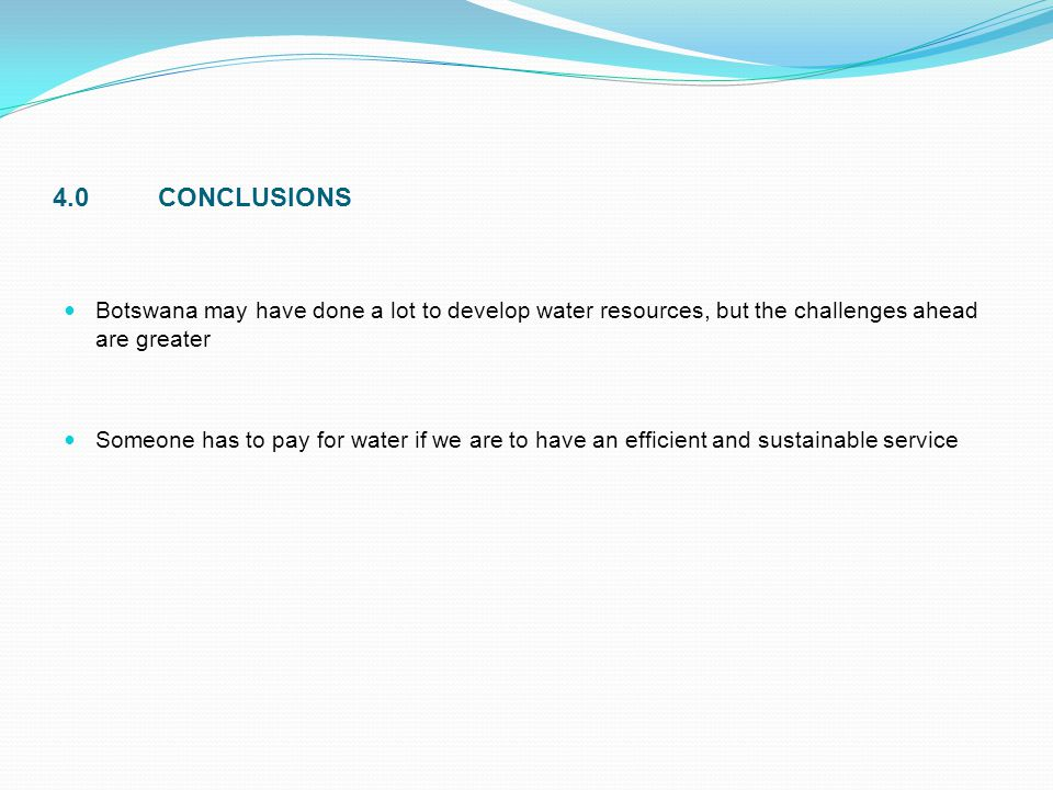 4.0CONCLUSIONS Botswana may have done a lot to develop water resources, but the challenges ahead are greater Someone has to pay for water if we are to
