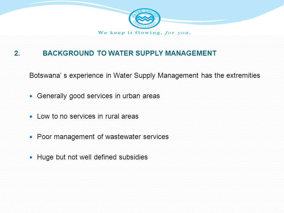 2.BACKGROUND TO WATER SUPPLY MANAGEMENT Botswana s experience in Water Supply Management has the extremities Generally good services in urban areas Lo