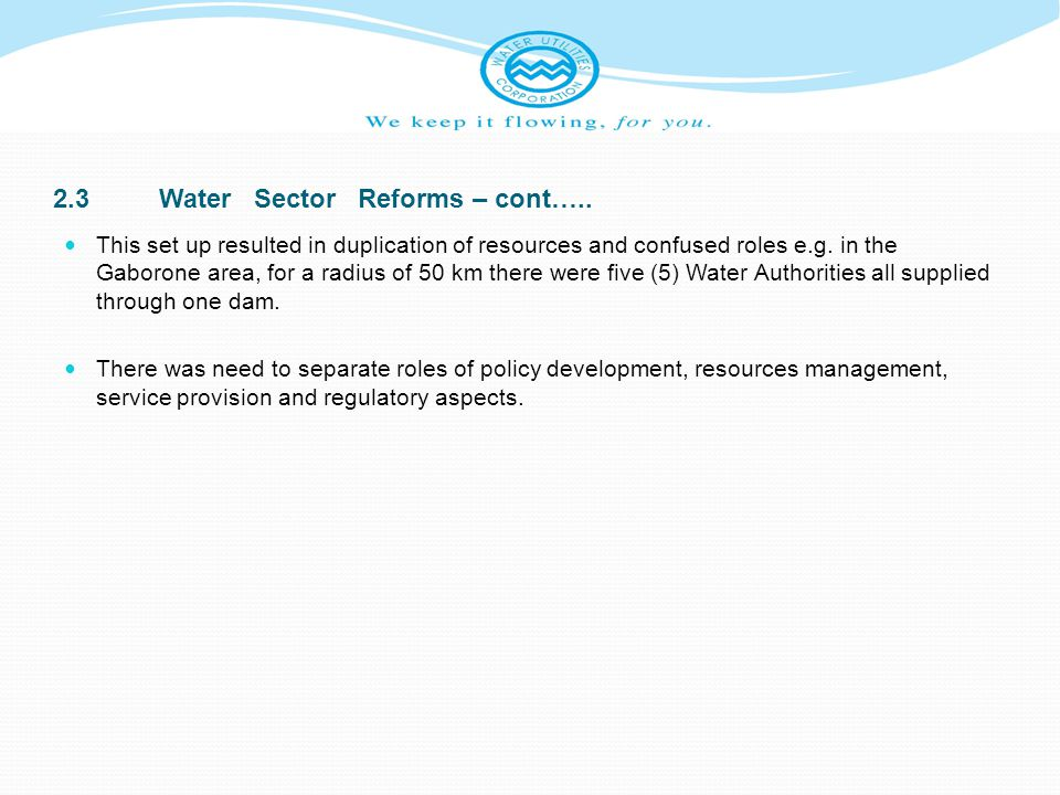 2.3Water Sector Reforms – cont….. This set up resulted in duplication of resources and confused roles e.g. in the Gaborone area, for a radius of 50 km