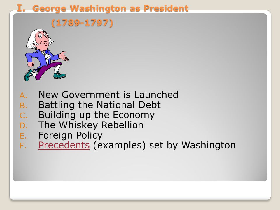 I. George Washington as President (1789-1797) I. George Washington as President (1789-1797) A. New Government is Launched B. Battling the National Deb