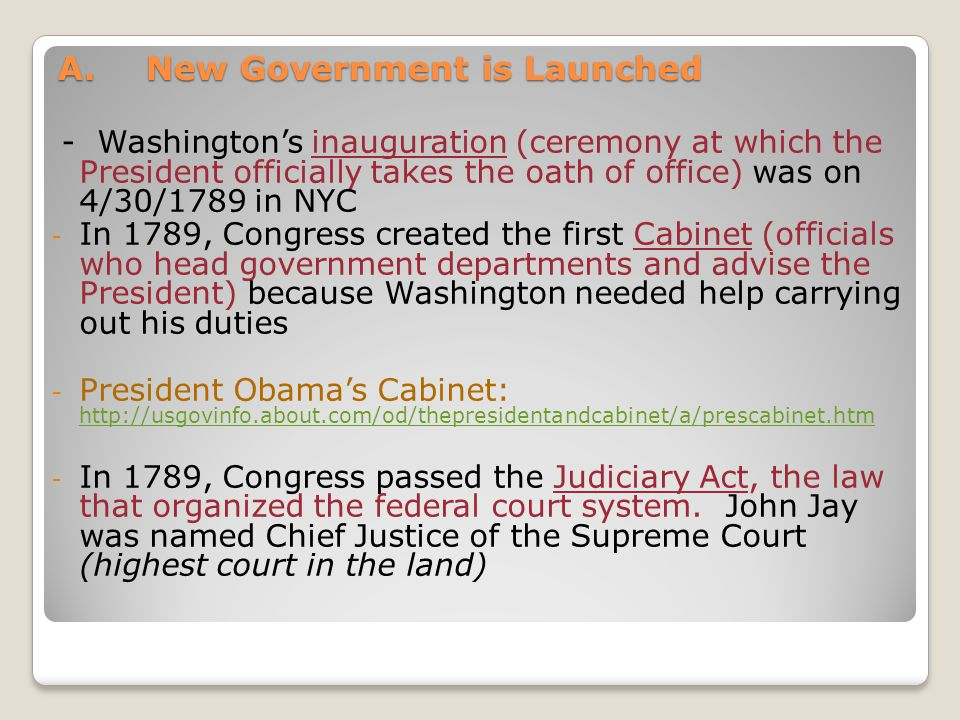 A.New Government is Launched - Washingtons inauguration (ceremony at which the President officially takes the oath of office) was on 4/30/1789 in NYC - In 1789, Congress created the first Cabinet (officials who head government departments and advise the President) because Washington needed help carrying out his duties - President Obamas Cabinet: http://usgovinfo.about.com/od/thepresidentandcabinet/a/prescabinet.htm http://usgovinfo.about.com/od/thepresidentandcabinet/a/prescabinet.htm - In 1789, Congress passed the Judiciary Act, the law that organized the federal court system.
