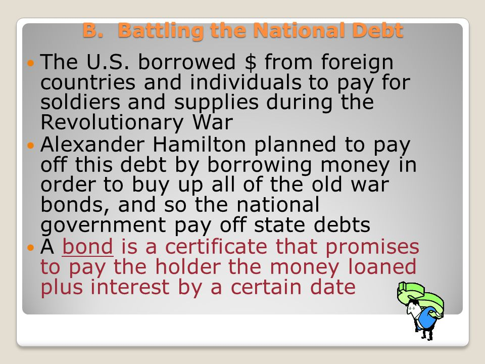 B. Battling the National Debt The U.S. borrowed $ from foreign countries and individuals to pay for soldiers and supplies during the Revolutionary War